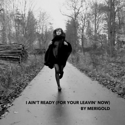 Merigold	– 'I Ain't Ready (For Your Leavin' Now)' (Single)